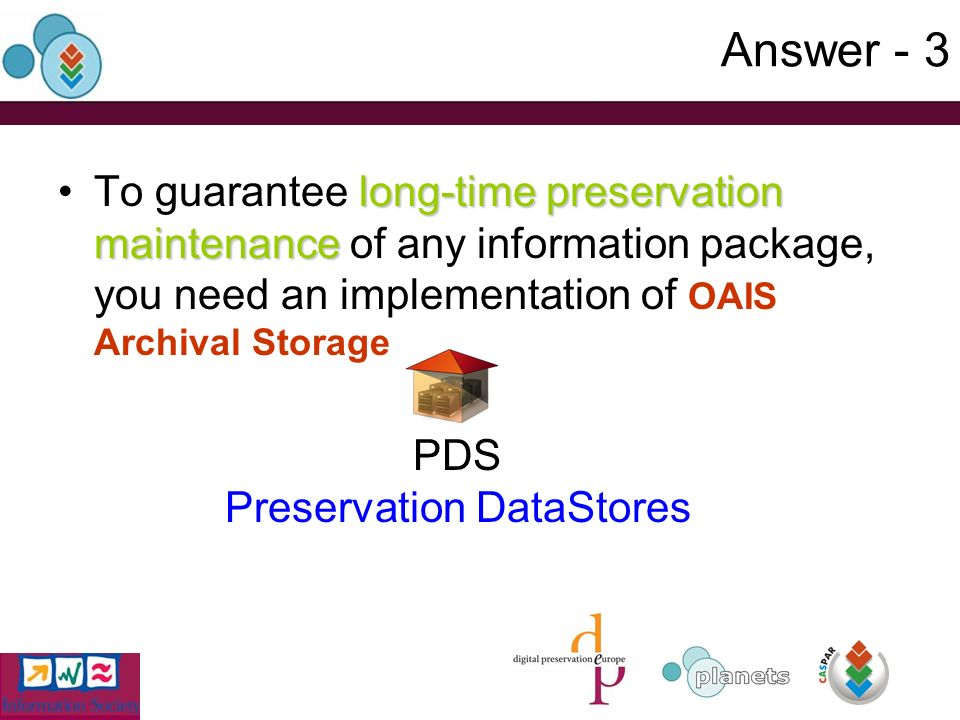 Answer - 3 long-time preservation maintenanceTo guarantee long-time preservation maintenance of any information package, you need an implementation of OAIS Archival Storage PDS Preservation DataStores
