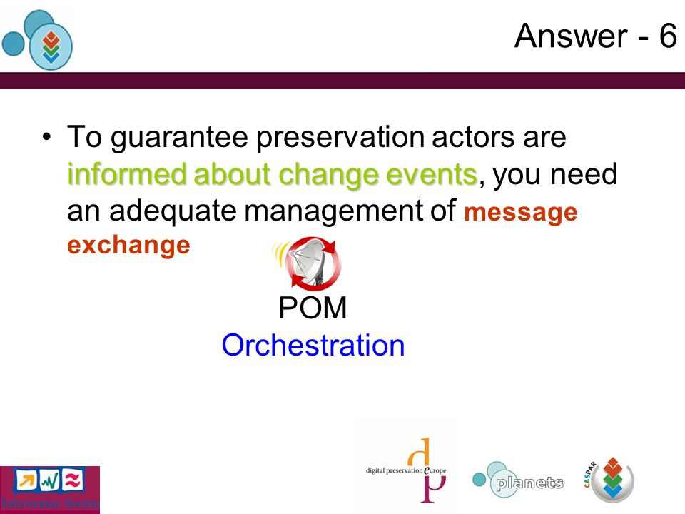 Answer - 6 informed about change eventsTo guarantee preservation actors are informed about change events, you need an adequate management of message exchange POM Orchestration
