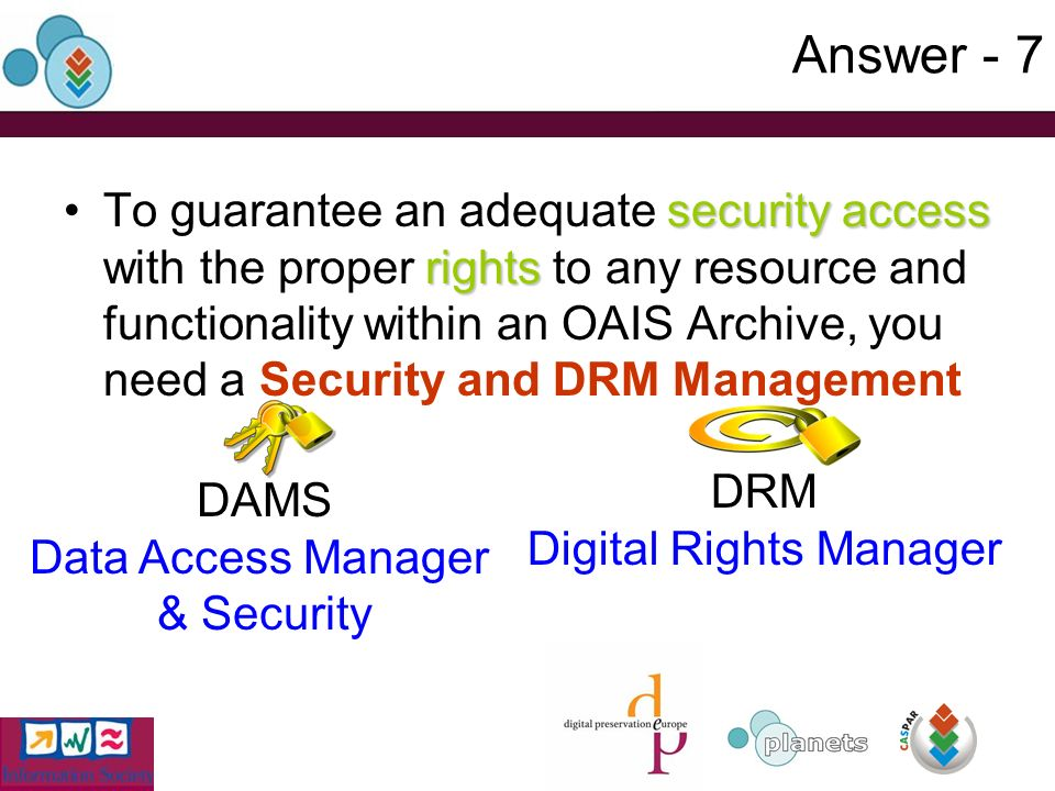 Answer - 7 security access rightsTo guarantee an adequate security access with the proper rights to any resource and functionality within an OAIS Archive, you need a Security and DRM Management DAMS Data Access Manager & Security DRM Digital Rights Manager