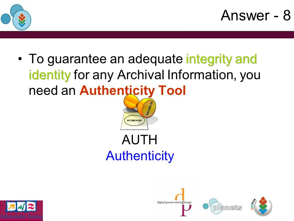 Answer - 8 integrity and identityTo guarantee an adequate integrity and identity for any Archival Information, you need an Authenticity Tool AUTH Authenticity