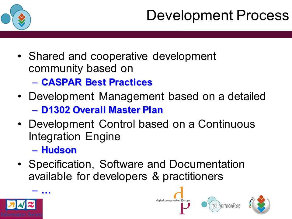 Development Process Shared and cooperative development community based on –CASPAR Best Practices Development Management based on a detailed –D1302 Overall Master Plan Development Control based on a Continuous Integration Engine –Hudson Specification, Software and Documentation available for developers & practitioners –…