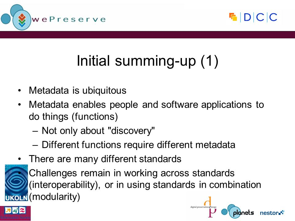 Initial summing-up (1) Metadata is ubiquitous Metadata enables people and software applications to do things (functions) –Not only about