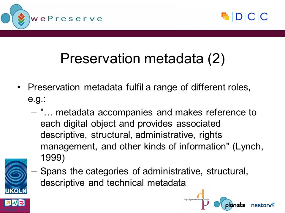 Preservation metadata (2) Preservation metadata fulfil a range of different roles, e.g.: –