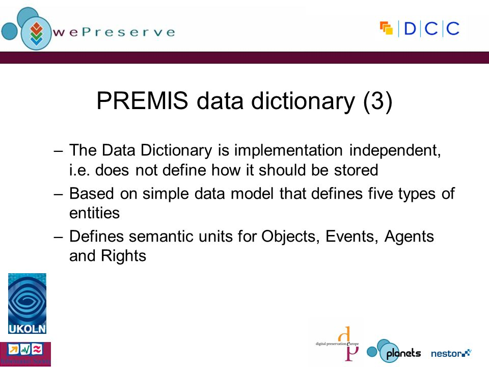 PREMIS data dictionary (3) –The Data Dictionary is implementation independent, i.e. does not define how it should be stored –Based on simple data mode