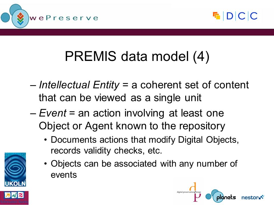 PREMIS data model (4) –Intellectual Entity = a coherent set of content that can be viewed as a single unit –Event = an action involving at least one O