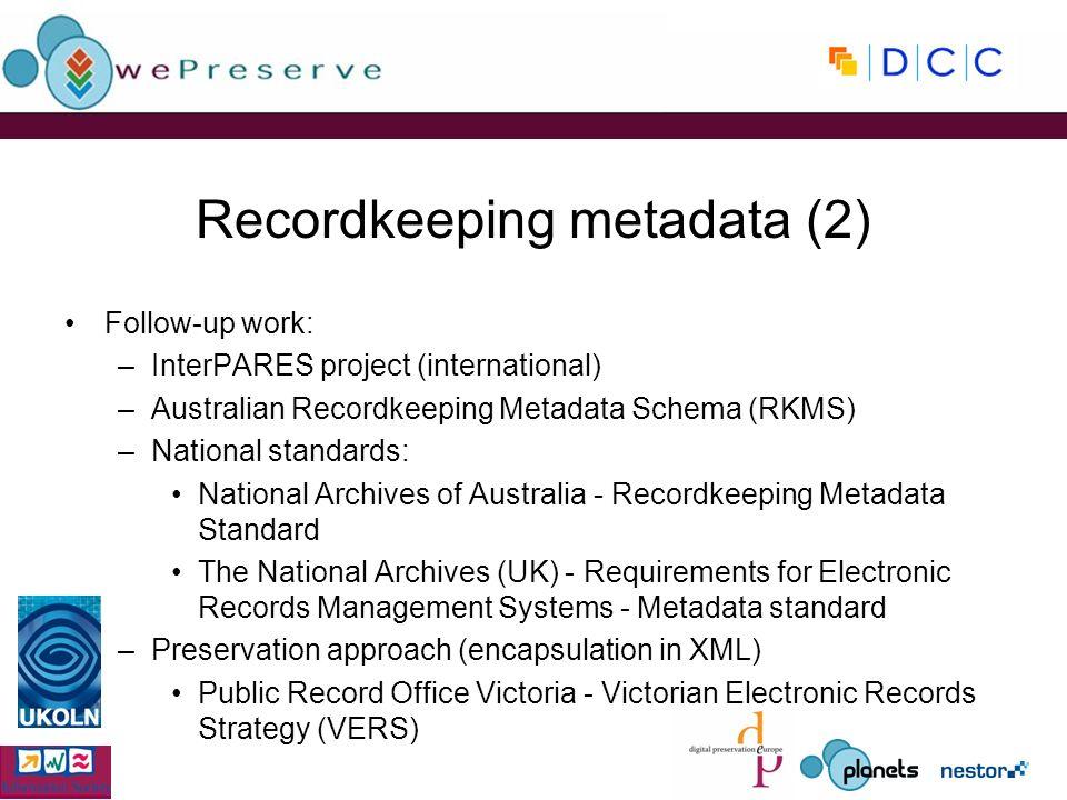 Recordkeeping metadata (2) Follow-up work: –InterPARES project (international) –Australian Recordkeeping Metadata Schema (RKMS) –National standards: N