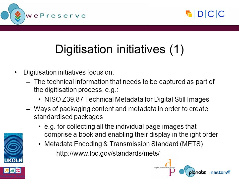 Digitisation initiatives (1) Digitisation initiatives focus on: –The technical information that needs to be captured as part of the digitisation proce