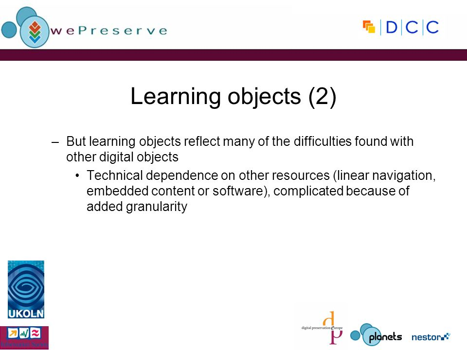 Learning objects (2) –But learning objects reflect many of the difficulties found with other digital objects Technical dependence on other resources (