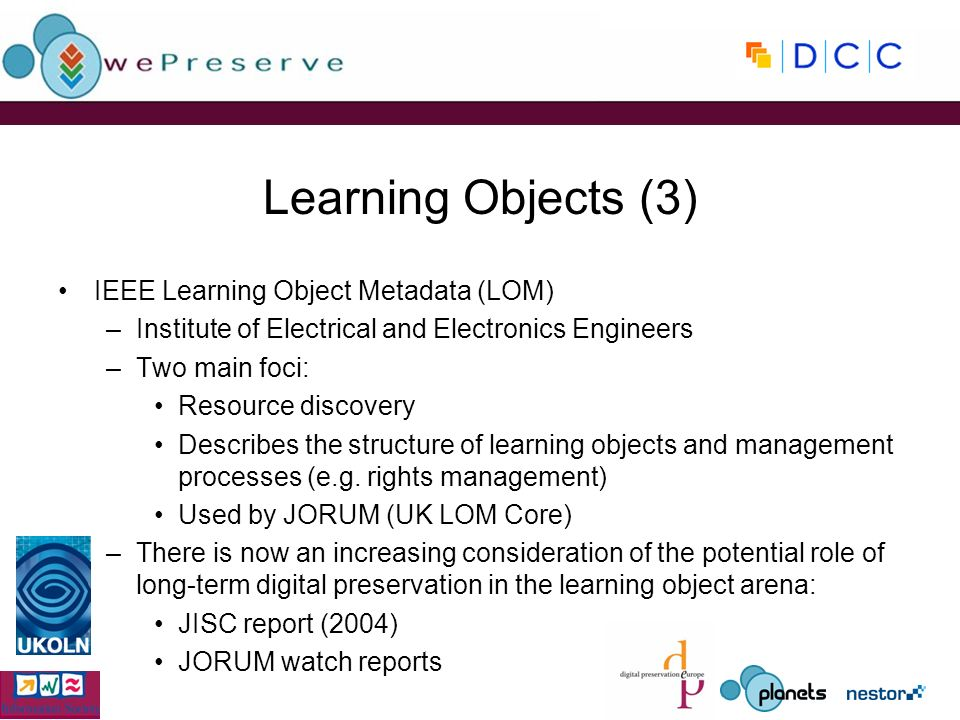 Learning Objects (3) IEEE Learning Object Metadata (LOM) –Institute of Electrical and Electronics Engineers –Two main foci: Resource discovery Describ