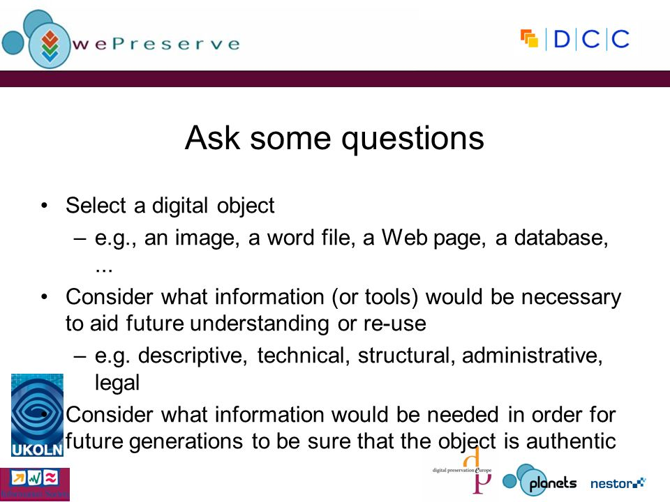 Ask some questions Select a digital object –e.g., an image, a word file, a Web page, a database,... Consider what information (or tools) would be nece