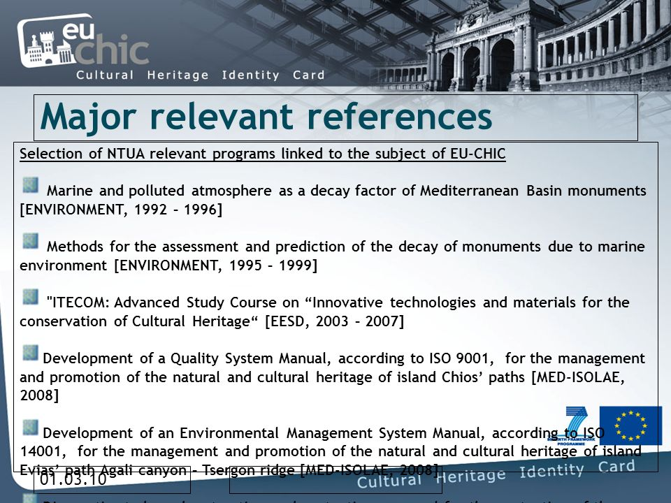 01.03.10 Major relevant references Selection of NTUA relevant programs linked to the subject of EU-CHIC Marine and polluted atmosphere as a decay factor of Mediterranean Basin monuments [ENVIRONMENT, 1992 – 1996] Methods for the assessment and prediction of the decay of monuments due to marine environment [ENVIRONMENT, 1995 – 1999] ITECOM: Advanced Study Course on Innovative technologies and materials for the conservation of Cultural Heritage [EESD, 2003 – 2007] Development of a Quality System Manual, according to ISO 9001, for the management and promotion of the natural and cultural heritage of island Chios paths [MED-ISOLAE, 2008] Development of an Environmental Management System Manual, according to ISO 14001, for the management and promotion of the natural and cultural heritage of island Evias path Agali canyon – Tsergon ridge [MED-ISOLAE, 2008] Diagnostic study and restoration and protection proposal for the protection of the Acropolis of Sarantapicho and Erimokastro – Kallithea Rhodes [Municipality of Kallithea Rhodes, 2008] Innovative environmental management and documentation with the use of new technologies for the protection of monuments and sites of historic and physical value in paths of touristic interest (application in path Agali canyon – Tsergon ridge) [Municipality of Dirfys, 2008] Innovative environmental management and documentation with the use of new technologies for the protection of monuments and sites of historic and physical value in paths of touristic interest (application in path Agioi Pateres – Nea Moni) [Municipality of Omiroupoli, 2008]