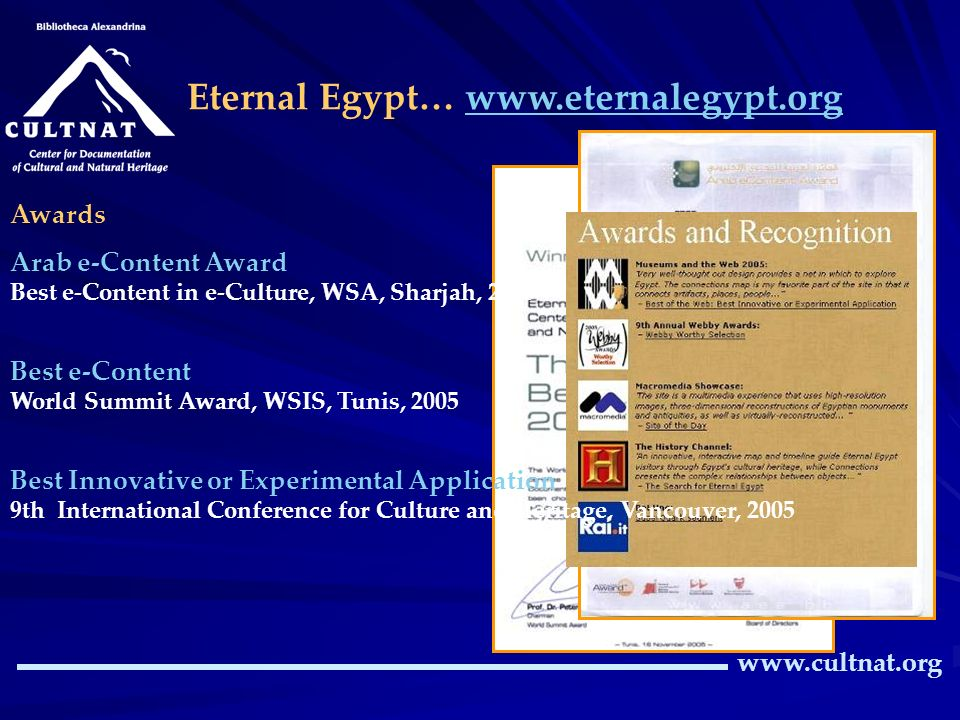 Eternal Egypt… www.eternalegypt.orgwww.eternalegypt.org www.cultnat.org Awards Arab e-Content Award Best e-Content in e-Culture, WSA, Sharjah, 2005 Best e-Content World Summit Award, WSIS, Tunis, 2005 Best Innovative or Experimental Application 9th International Conference for Culture and Heritage, Vancouver, 2005