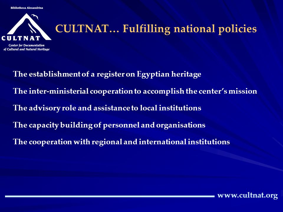 www.cultnat.org CULTNAT… Fulfilling national policies The establishment of a register on Egyptian heritage The inter-ministerial cooperation to accomplish the centers mission The advisory role and assistance to local institutions The capacity building of personnel and organisations The cooperation with regional and international institutions