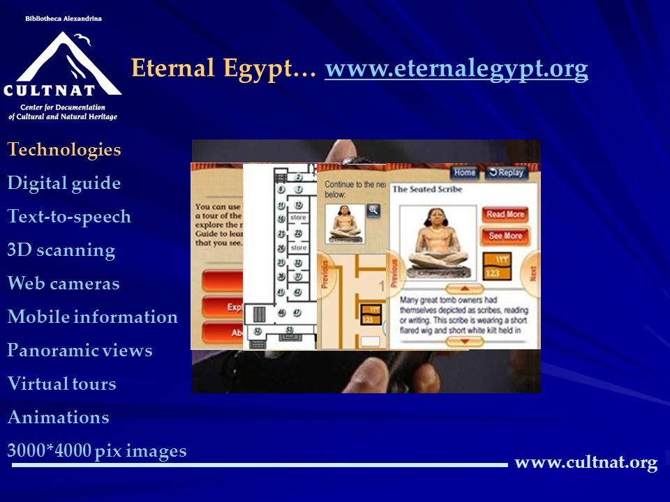 Eternal Egypt… www.eternalegypt.orgwww.eternalegypt.org www.cultnat.org Technologies Digital guide Text-to-speech 3D scanning Web cameras Mobile information Panoramic views Virtual tours Animations 3000*4000 pix images