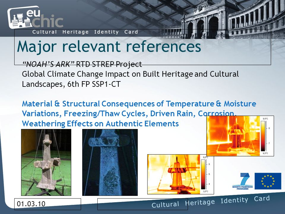 01.03.10 Major relevant references NOAHS ARK RTD STREP Project Global Climate Change Impact on Built Heritage and Cultural Landscapes, 6th FP SSP1-CT Material & Structural Consequences of Temperature & Moisture Variations, Freezing/Thaw Cycles, Driven Rain, Corrosion, Weathering Effects on Authentic Elements