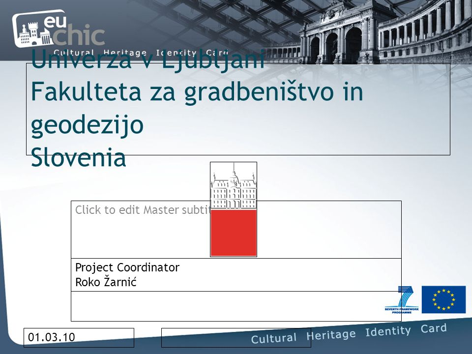 Click to edit Master subtitle style 01.03.10 Univerza v Ljubljani Fakulteta za gradbeništvo in geodezijo Slovenia Project Coordinator Roko Žarnić