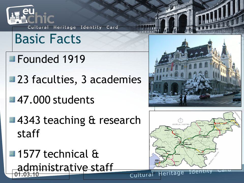 01.03.10 Basic Facts Founded 1919 23 faculties, 3 academies 47.000 students 4343 teaching & research staff 1577 technical & administrative staff Ljubljana: 300.000 inhabitants Slovenia: 2 million population GDP per capita app.