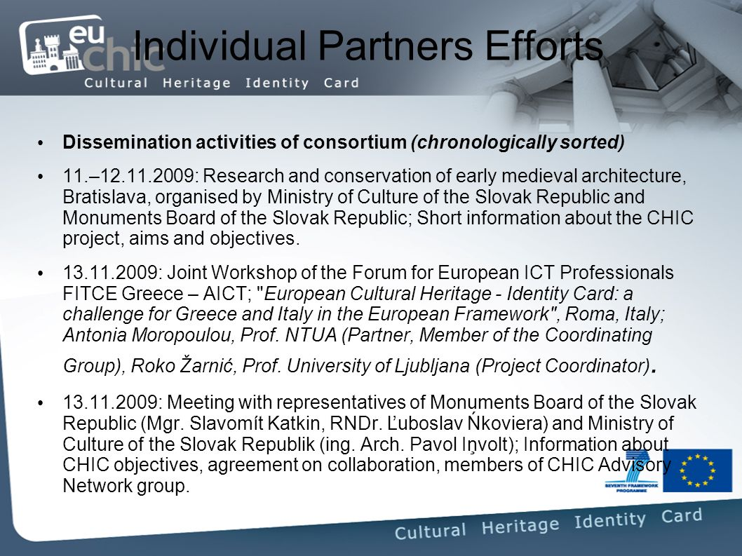 Individual Partners Efforts Dissemination activities of consortium (chronologically sorted) 11.– : Research and conservation of early medieval architecture, Bratislava, organised by Ministry of Culture of the Slovak Republic and Monuments Board of the Slovak Republic; Short information about the CHIC project, aims and objectives.