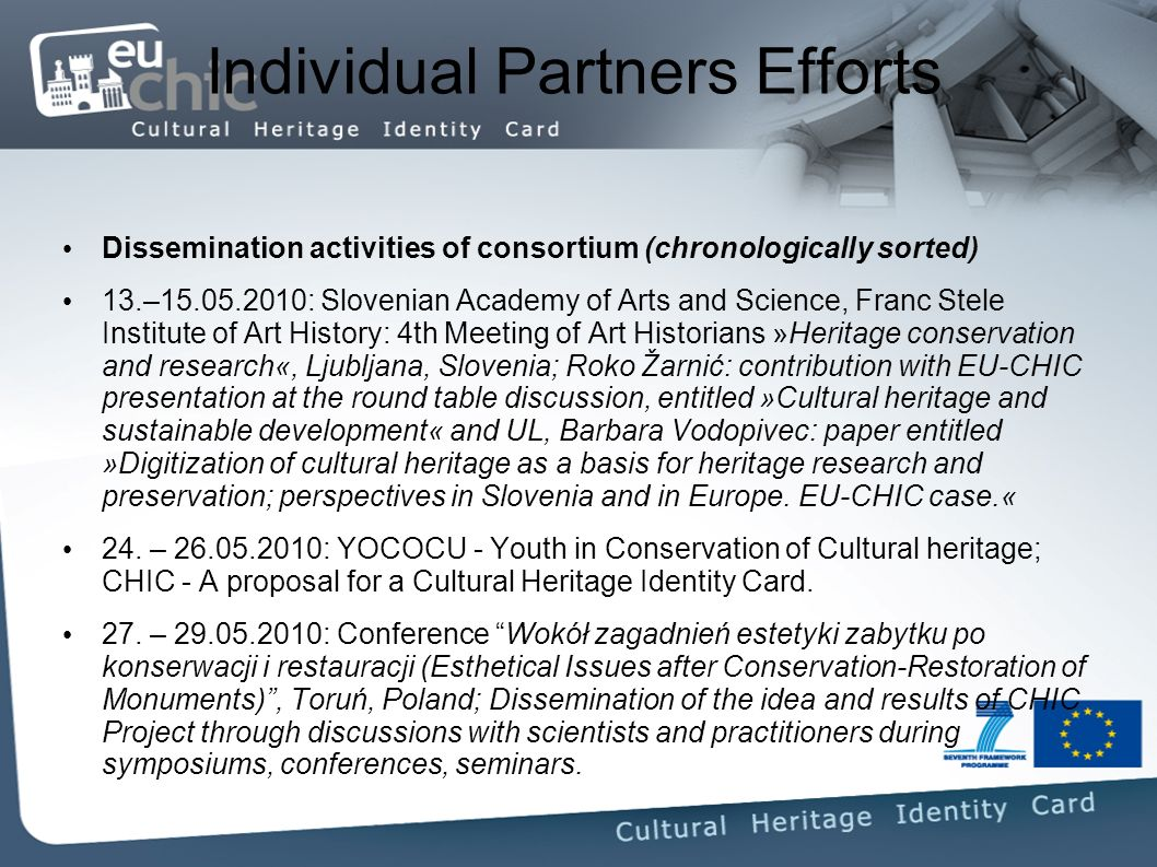 Individual Partners Efforts Dissemination activities of consortium (chronologically sorted) 13.– : Slovenian Academy of Arts and Science, Franc Stele Institute of Art History: 4th Meeting of Art Historians »Heritage conservation and research«, Ljubljana, Slovenia; Roko Žarnić: contribution with EU-CHIC presentation at the round table discussion, entitled »Cultural heritage and sustainable development« and UL, Barbara Vodopivec: paper entitled »Digitization of cultural heritage as a basis for heritage research and preservation; perspectives in Slovenia and in Europe.