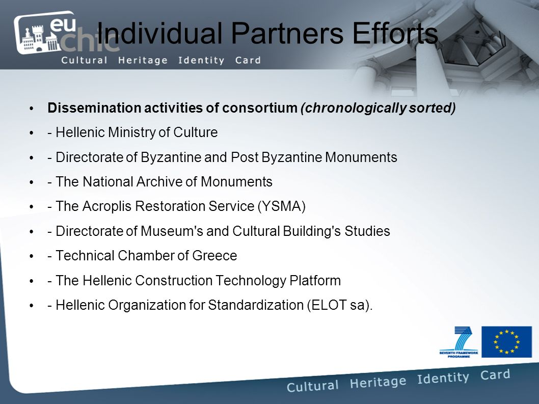 Individual Partners Efforts Dissemination activities of consortium (chronologically sorted) - Hellenic Ministry of Culture - Directorate of Byzantine and Post Byzantine Monuments - The National Archive of Monuments - The Acroplis Restoration Service (YSMA) - Directorate of Museum s and Cultural Building s Studies - Technical Chamber of Greece - The Hellenic Construction Technology Platform - Hellenic Organization for Standardization (ELOT sa).
