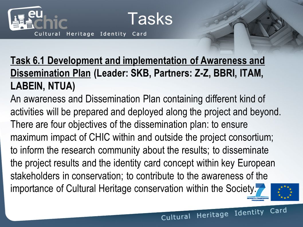 Tasks Task 6.1 Development and implementation of Awareness and Dissemination Plan (Leader: SKB, Partners: Z-Z, BBRI, ITAM, LABEIN, NTUA) An awareness and Dissemination Plan containing different kind of activities will be prepared and deployed along the project and beyond.