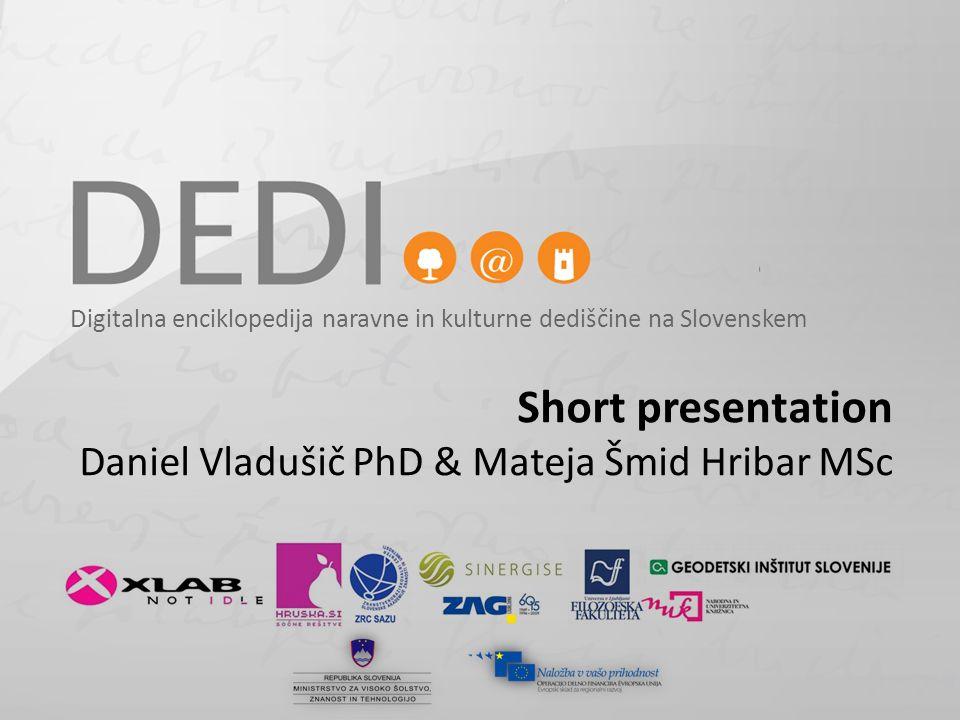 Digitalna enciklopedija naravne in kulturne dediščine na Slovenskem Short presentation Daniel Vladušič PhD & Mateja Šmid Hribar MSc