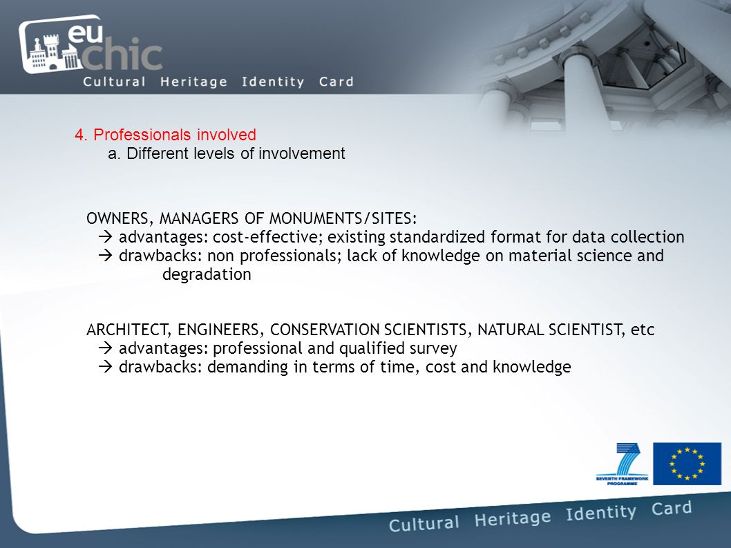 OWNERS, MANAGERS OF MONUMENTS/SITES: advantages: cost-effective; existing standardized format for data collection drawbacks: non professionals; lack of knowledge on material science and degradation ARCHITECT, ENGINEERS, CONSERVATION SCIENTISTS, NATURAL SCIENTIST, etc advantages: professional and qualified survey drawbacks: demanding in terms of time, cost and knowledge 4.