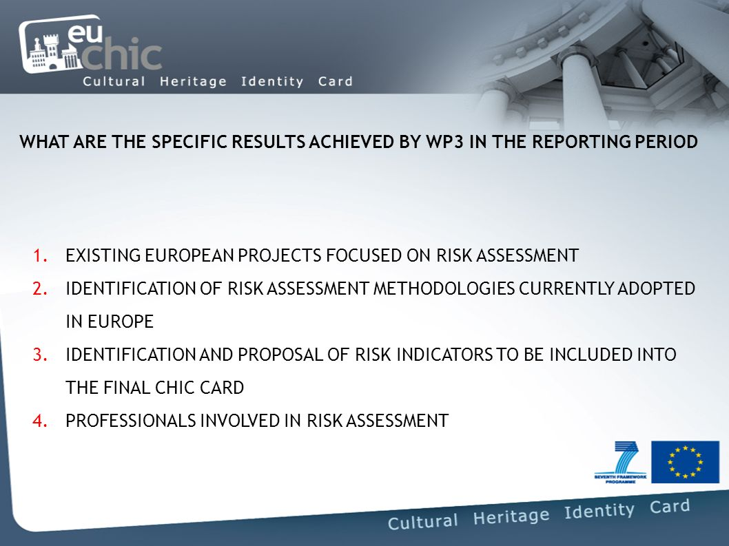 WHAT ARE THE SPECIFIC RESULTS ACHIEVED BY WP3 IN THE REPORTING PERIOD 1.EXISTING EUROPEAN PROJECTS FOCUSED ON RISK ASSESSMENT 2.IDENTIFICATION OF RISK ASSESSMENT METHODOLOGIES CURRENTLY ADOPTED IN EUROPE 3.IDENTIFICATION AND PROPOSAL OF RISK INDICATORS TO BE INCLUDED INTO THE FINAL CHIC CARD 4.PROFESSIONALS INVOLVED IN RISK ASSESSMENT