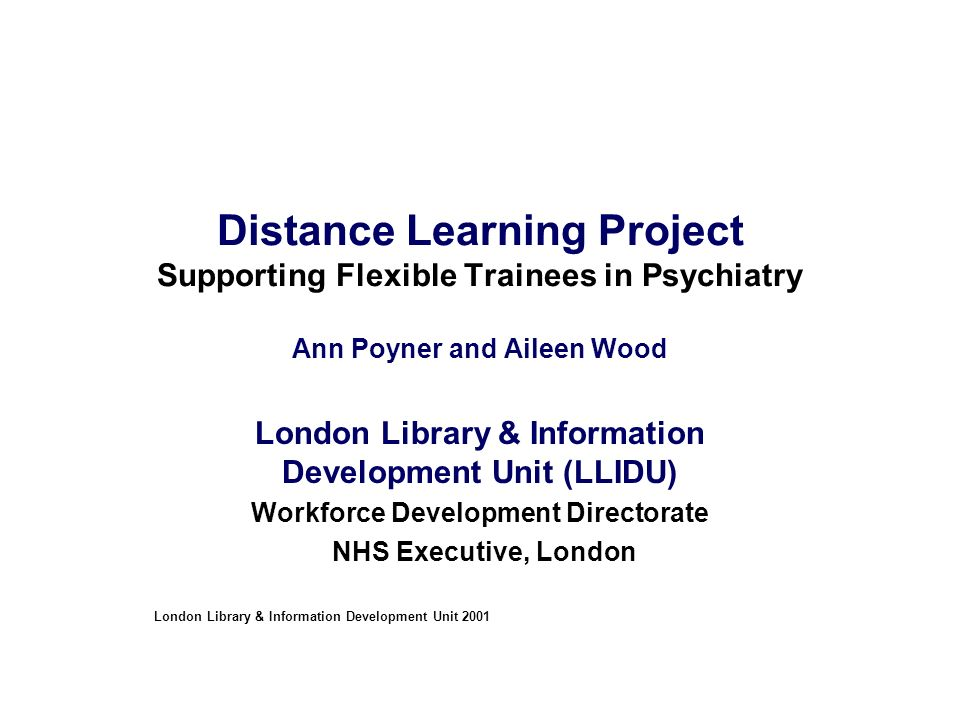 Distance Learning Project Supporting Flexible Trainees in Psychiatry Ann Poyner and Aileen Wood London Library & Information Development Unit (LLIDU) Workforce Development Directorate NHS Executive, London London Library & Information Development Unit 2001