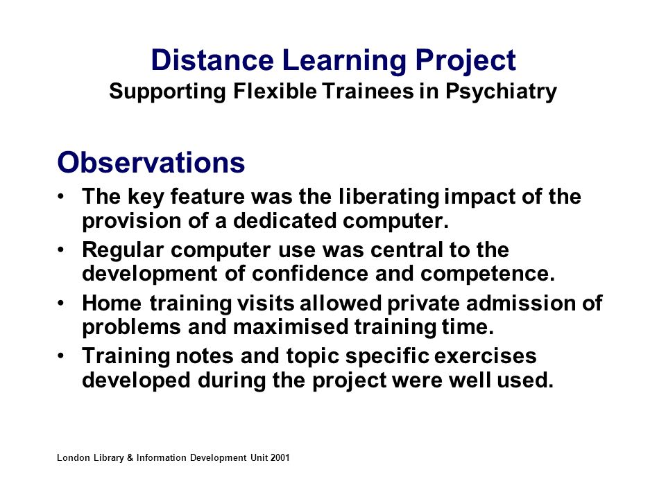 Distance Learning Project Supporting Flexible Trainees in Psychiatry Observations The key feature was the liberating impact of the provision of a dedicated computer.