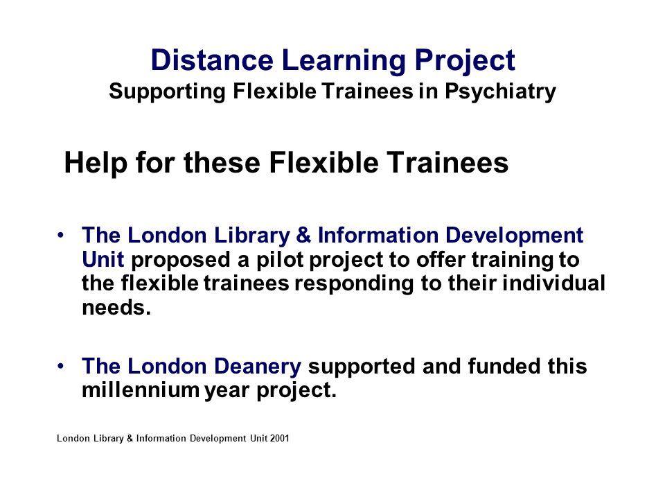 Distance Learning Project Supporting Flexible Trainees in Psychiatry Help for these Flexible Trainees The London Library & Information Development Unit proposed a pilot project to offer training to the flexible trainees responding to their individual needs.