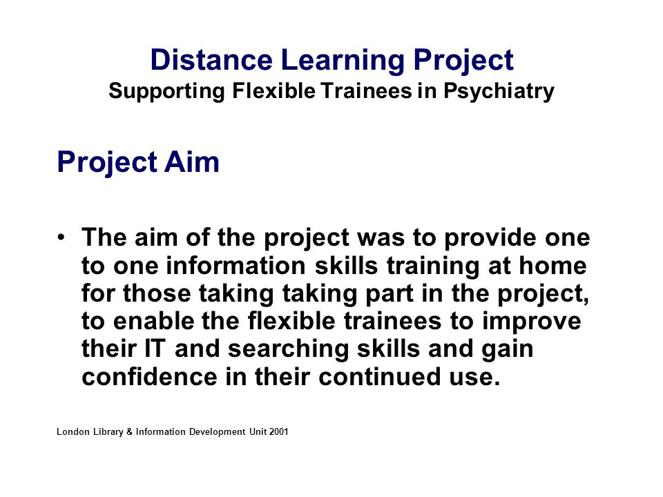 Distance Learning Project Supporting Flexible Trainees in Psychiatry Project Aim The aim of the project was to provide one to one information skills training at home for those taking taking part in the project, to enable the flexible trainees to improve their IT and searching skills and gain confidence in their continued use.