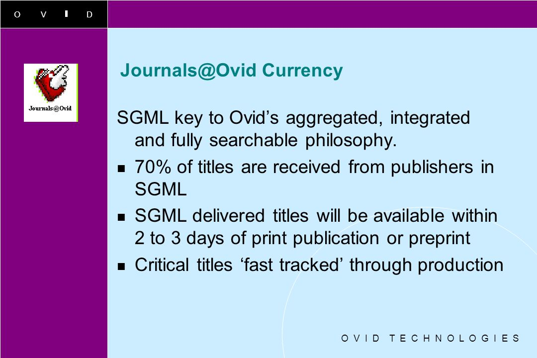 OVID Journals@Ovid - bigger and better! Over 380 titles now live and 500+ licensed from 66 publishers Rich content, highly cited, prestigious publishe