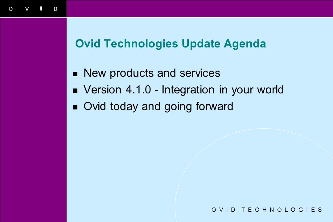 OVID O V I D T E C H N O L O G I E S Ovid Technologies Update Agenda New products and services Version 4.1.0 - Integration in your world Ovid today and going forward