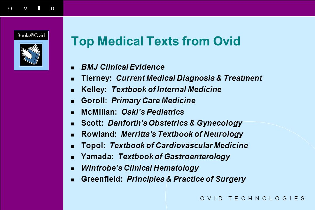 OVID Top Medical Texts from Ovid BMJ Clinical Evidence Tierney: Current Medical Diagnosis & Treatment Kelley: Textbook of Internal Medicine Goroll: Primary Care Medicine McMillan: Oskis Pediatrics Scott: Danforths Obstetrics & Gynecology Rowland: Merrittss Textbook of Neurology Topol: Textbook of Cardiovascular Medicine Yamada: Textbook of Gastroenterology Wintrobes Clinical Hematology Greenfield: Principles & Practice of Surgery