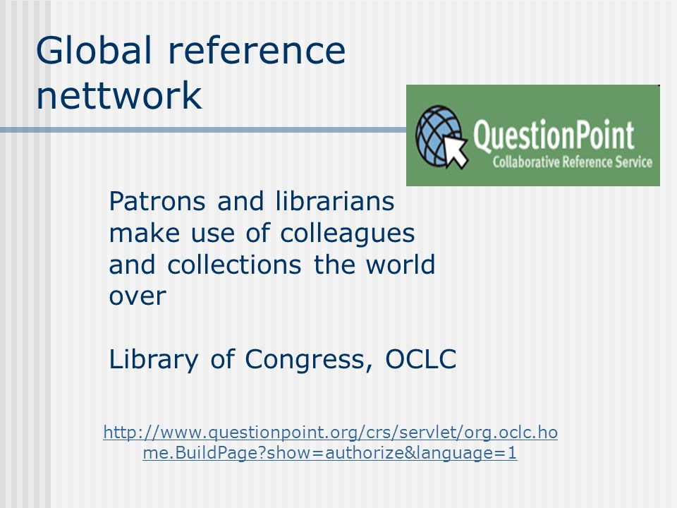 Global reference nettwork Patrons and librarians make use of colleagues and collections the world over Library of Congress, OCLC http://www.questionpoint.org/crs/servlet/org.oclc.ho me.BuildPage?show=authorize&language=1