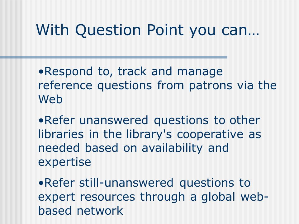 Respond to, track and manage reference questions from patrons via the Web Refer unanswered questions to other libraries in the library s cooperative as needed based on availability and expertise Refer still-unanswered questions to expert resources through a global web- based network With Question Point you can…