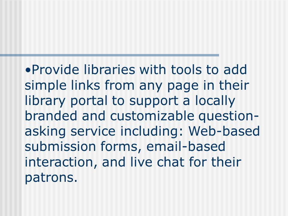 Provide libraries with tools to add simple links from any page in their library portal to support a locally branded and customizable question- asking service including: Web-based submission forms, email-based interaction, and live chat for their patrons.