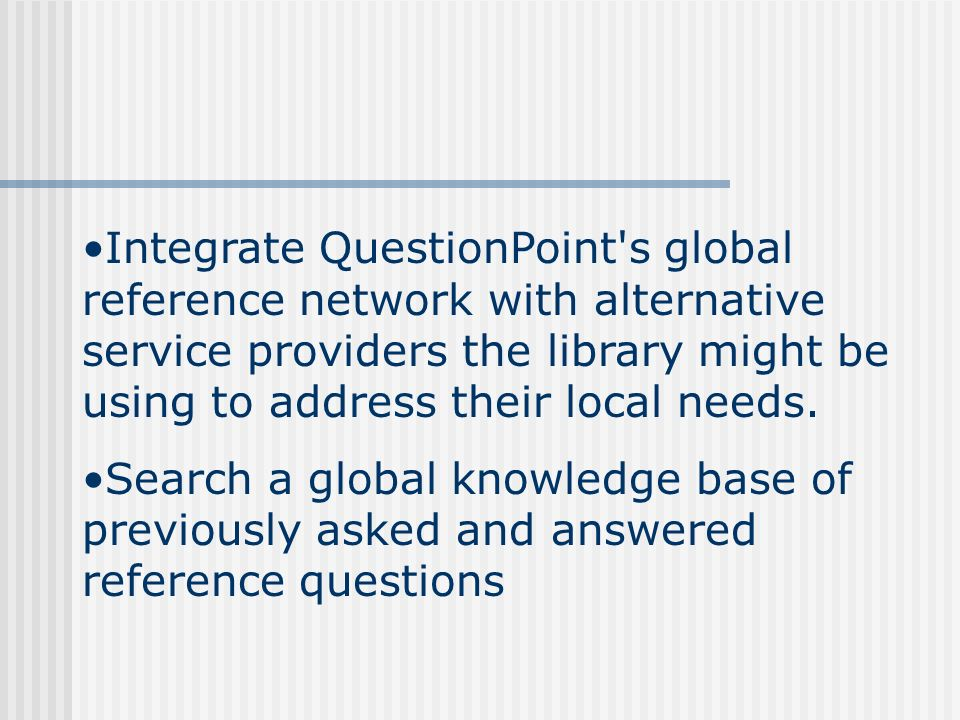 Integrate QuestionPoint s global reference network with alternative service providers the library might be using to address their local needs.