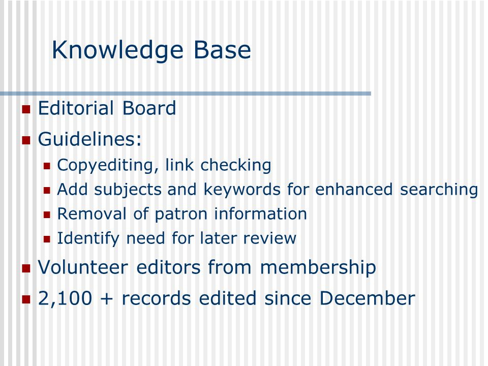Knowledge Base Editorial Board Guidelines: Copyediting, link checking Add subjects and keywords for enhanced searching Removal of patron information Identify need for later review Volunteer editors from membership 2,100 + records edited since December