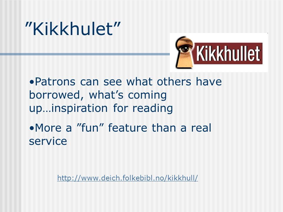 Kikkhulet http://www.deich.folkebibl.no/kikkhull/ Patrons can see what others have borrowed, whats coming up…inspiration for reading More a fun featur
