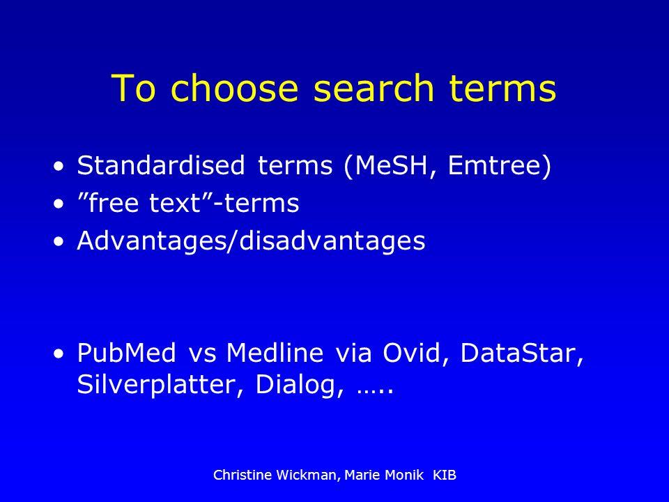 Christine Wickman, Marie Monik KIB To choose search terms Standardised terms (MeSH, Emtree) free text-terms Advantages/disadvantages PubMed vs Medline via Ovid, DataStar, Silverplatter, Dialog, …..
