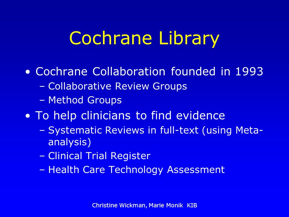 Christine Wickman, Marie Monik KIB Cochrane Library Cochrane Collaboration founded in 1993 –Collaborative Review Groups –Method Groups To help clinicians to find evidence –Systematic Reviews in full-text (using Meta- analysis) –Clinical Trial Register –Health Care Technology Assessment