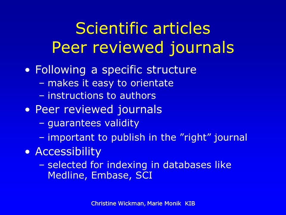 Christine Wickman, Marie Monik KIB Scientific articles Peer reviewed journals Following a specific structure –makes it easy to orientate –instructions to authors Peer reviewed journals –guarantees validity –important to publish in the right journal Accessibility –selected for indexing in databases like Medline, Embase, SCI