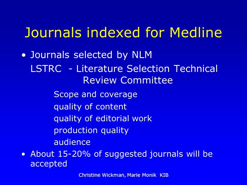 Christine Wickman, Marie Monik KIB Journals indexed for Medline Journals selected by NLM LSTRC - Literature Selection Technical Review Committee Scope and coverage quality of content quality of editorial work production quality audience About 15-20% of suggested journals will be accepted