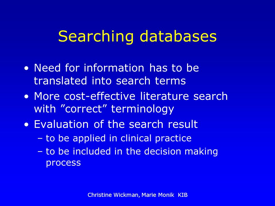 Christine Wickman, Marie Monik KIB Searching databases Need for information has to be translated into search terms More cost-effective literature search with correct terminology Evaluation of the search result –to be applied in clinical practice –to be included in the decision making process