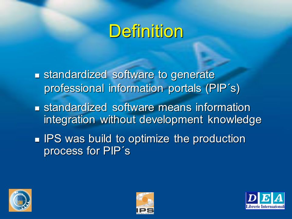 standardized software to generate standardized software to generate professional information portals (PIP´s) professional information portals (PIP´s) standardized software means information integration without development knowledge standardized software means information integration without development knowledge IPS was build to optimize the production process for PIP´s IPS was build to optimize the production process for PIP´s Definition