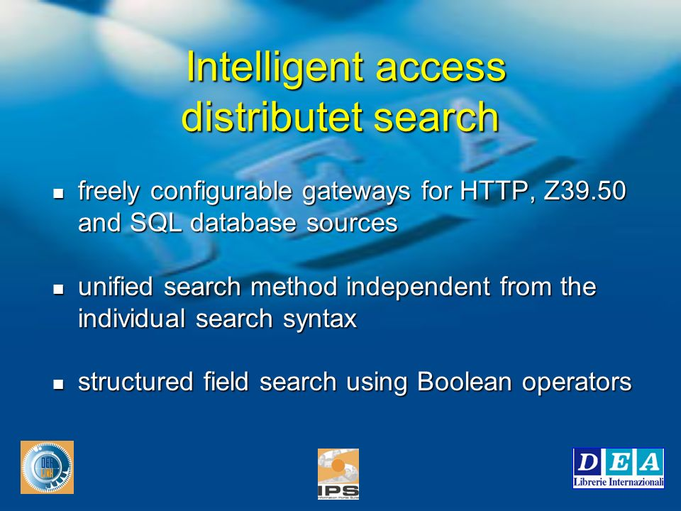 Intelligent access distributet search freely configurable gateways for HTTP, Z39.50 and SQL database sources freely configurable gateways for HTTP, Z39.50 and SQL database sources unified search method independent from the individual search syntax unified search method independent from the individual search syntax structured field search using Boolean operators structured field search using Boolean operators