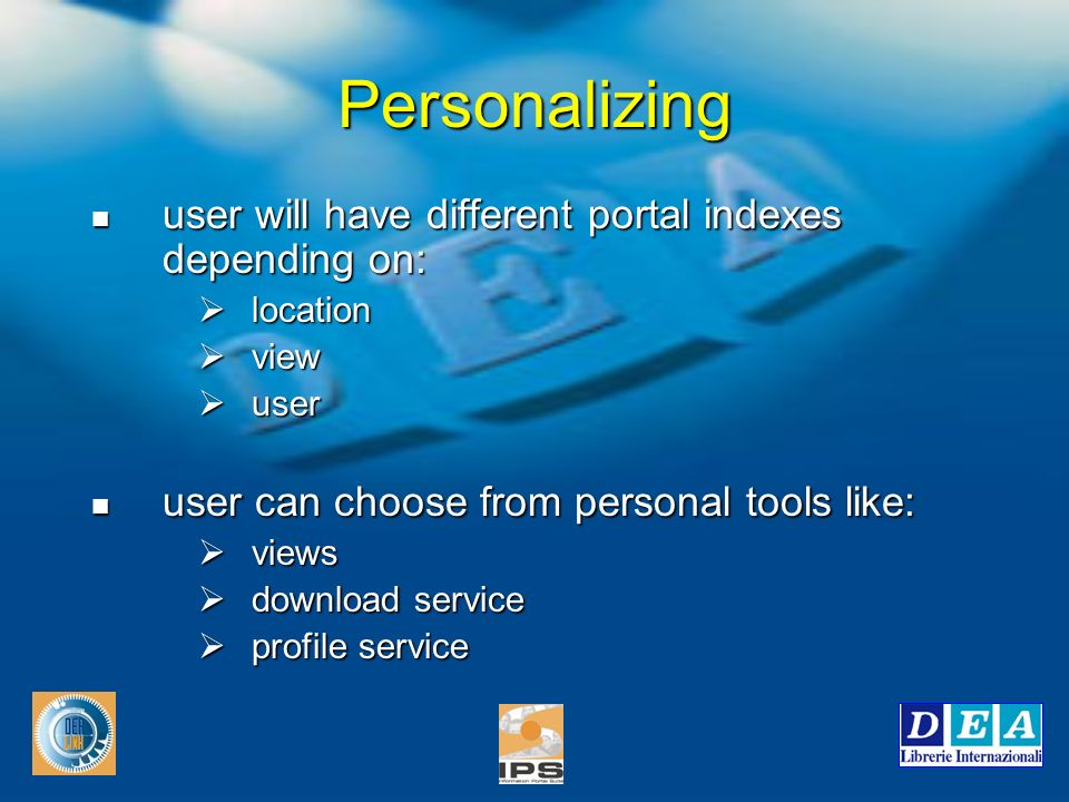 Personalizing user will have different portal indexes depending on: user will have different portal indexes depending on: location location view view user user user can choose from personal tools like: user can choose from personal tools like: views views download service download service profile service profile service