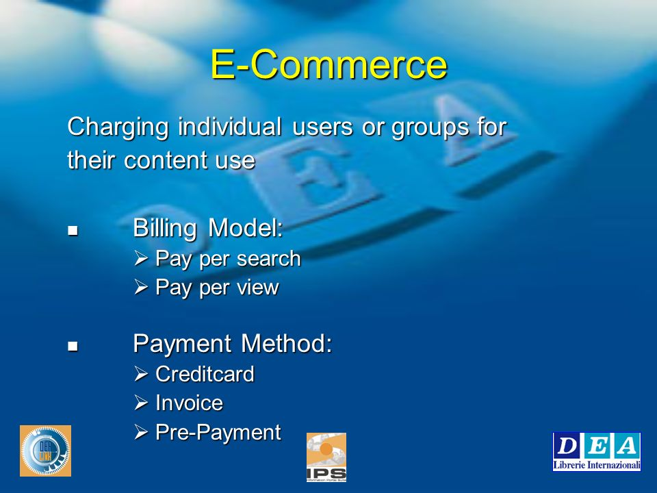E-Commerce Charging individual users or groups for their content use Billing Model: Billing Model: Pay per search Pay per search Pay per view Pay per view Payment Method: Payment Method: Creditcard Creditcard Invoice Invoice Pre-Payment Pre-Payment